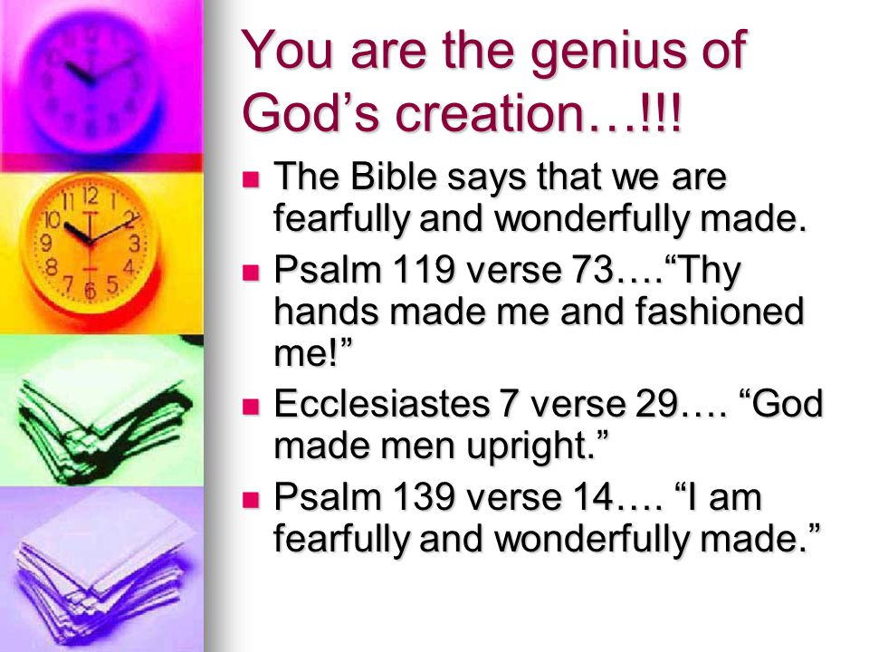 You are the genius of God's creation…!!. The Bible says that we are fearfully and wonderfully made.