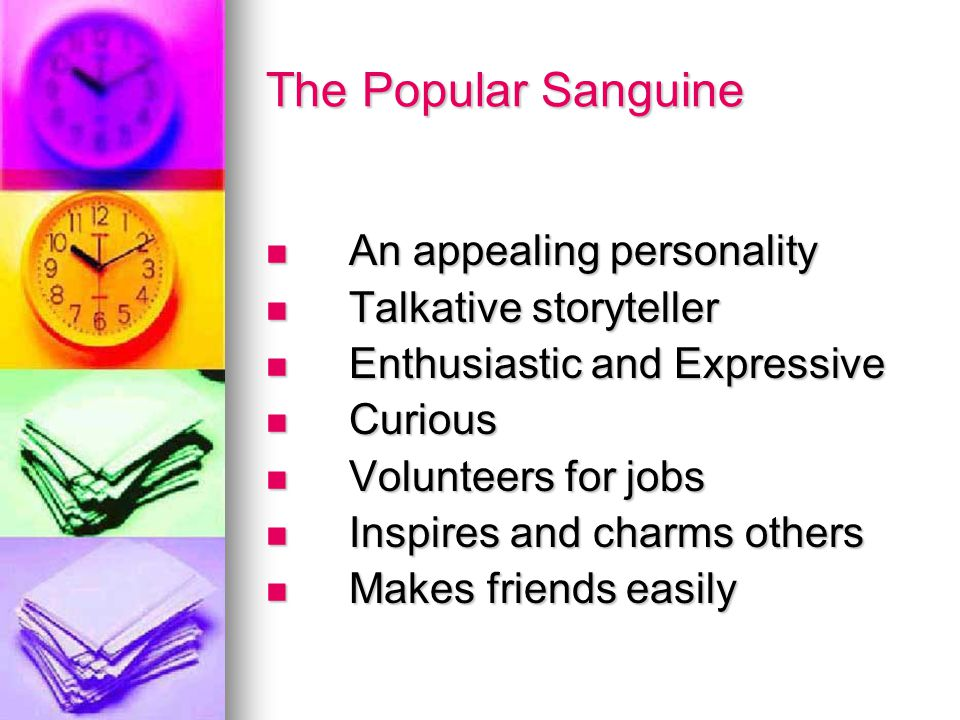 The Popular Sanguine An appealing personality An appealing personality Talkative storyteller Talkative storyteller Enthusiastic and Expressive Enthusiastic and Expressive Curious Curious Volunteers for jobs Volunteers for jobs Inspires and charms others Inspires and charms others Makes friends easily Makes friends easily