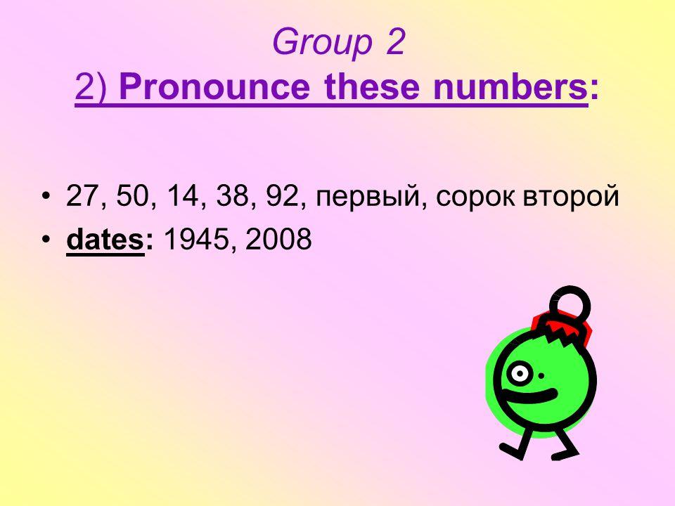 Group 2 2) Pronounce these numbers: 27, 50, 14, 38, 92, первый, сорок второй dates: 1945, 2008