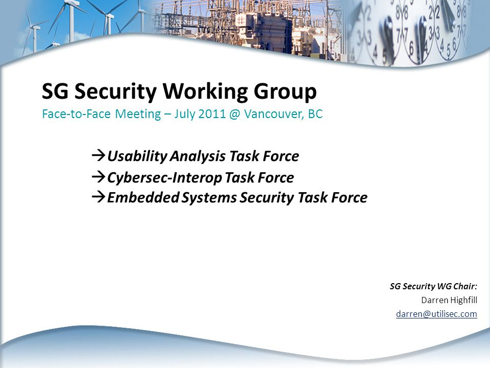 SG Security Working Group Face-to-Face Meeting – July 2011 @ Vancouver, BC  Usability Analysis Task Force  Cybersec-Interop Task Force  Embedded Systems Security Task Force SG Security WG Chair: Darren Highfill darren@utilisec.com