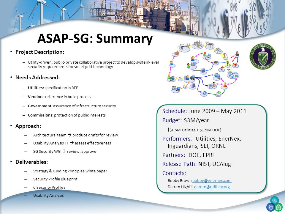 Project Description: – Utility-driven, public-private collaborative project to develop system-level security requirements for smart grid technology Needs Addressed: – Utilities: specification in RFP – Vendors: reference in build process – Government: assurance of infrastructure security – Commissions: protection of public interests Approach: – Architectural team  produce drafts for review – Usability Analysis TF  assess effectiveness – SG Security WG  review, approve Deliverables: – Strategy & Guiding Principles white paper – Security Profile Blueprint – 6 Security Profiles – Usability Analysis ASAP-SG: Summary Schedule: June 2009 – May 2011 Budget: $3M/year ( $1.5M Utilities + $1.5M DOE) Performers: Utilities, EnerNex, Inguardians, SEI, ORNL Partners: DOE, EPRI Release Path: NIST, UCAIug Contacts: Bobby Brown bobby@enernex.combobby@enernex.com Darren Highfill darren@utilisec.orgdarren@utilisec.org Schedule: June 2009 – May 2011 Budget: $3M/year ( $1.5M Utilities + $1.5M DOE) Performers: Utilities, EnerNex, Inguardians, SEI, ORNL Partners: DOE, EPRI Release Path: NIST, UCAIug Contacts: Bobby Brown bobby@enernex.combobby@enernex.com Darren Highfill darren@utilisec.orgdarren@utilisec.org