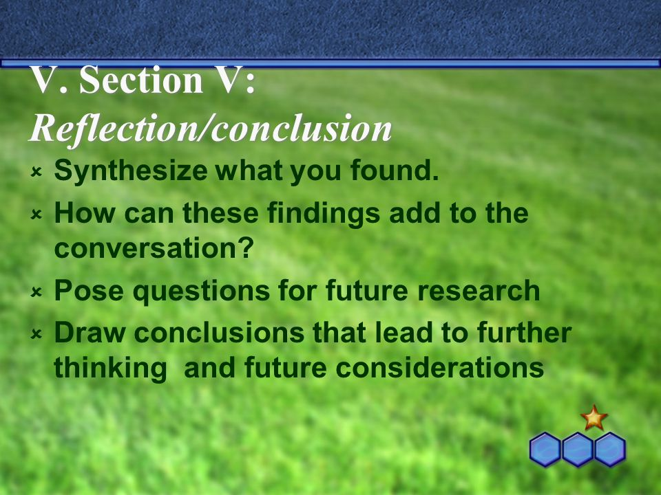V. Section V: Reflection/conclusion  Synthesize what you found.