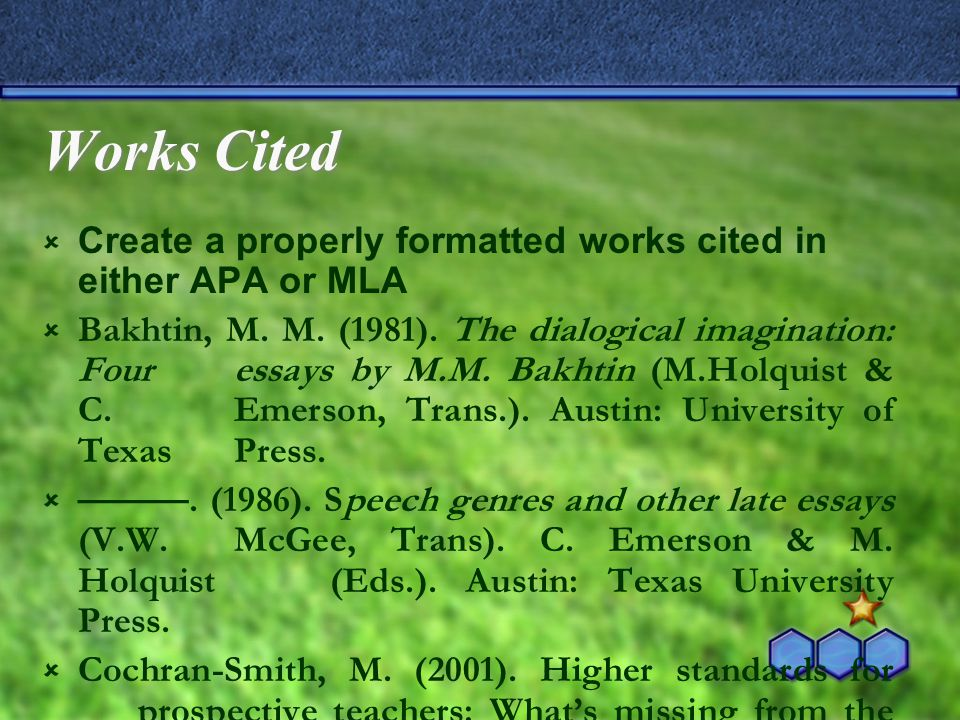 Works Cited  Create a properly formatted works cited in either APA or MLA  Bakhtin, M.