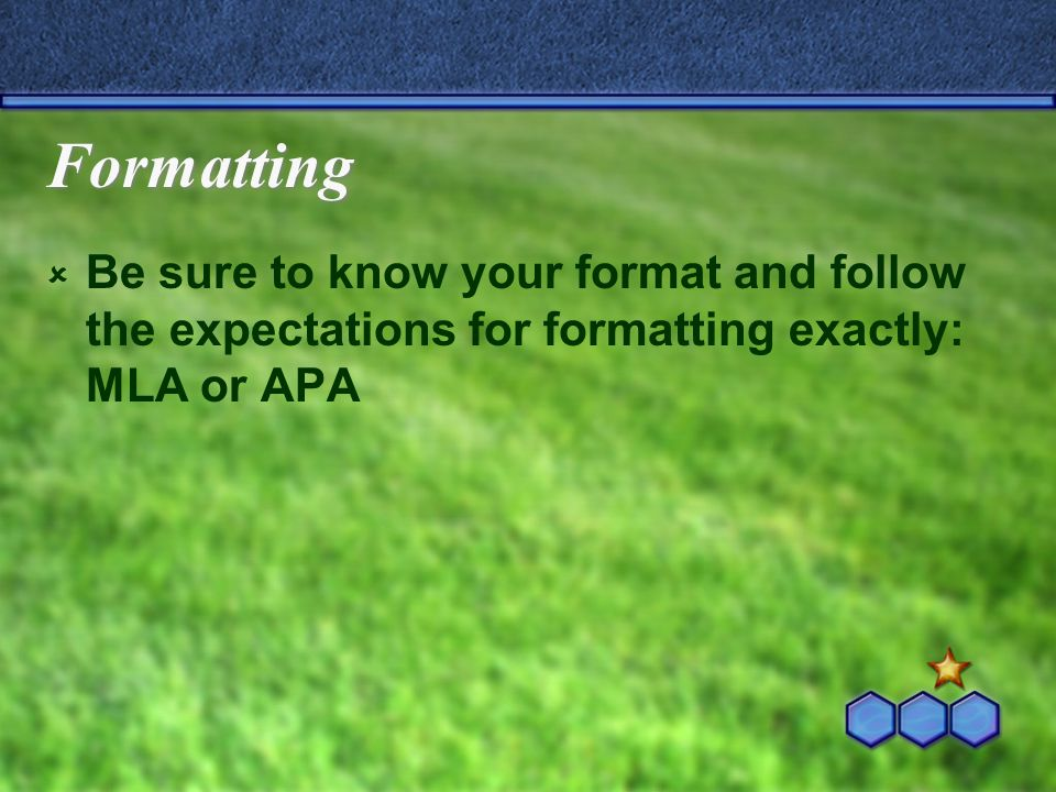 Formatting  Be sure to know your format and follow the expectations for formatting exactly: MLA or APA
