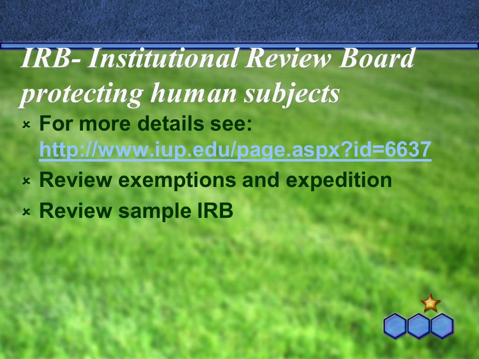 IRB- Institutional Review Board protecting human subjects  For more details see: http://www.iup.edu/page.aspx id=6637 http://www.iup.edu/page.aspx id=6637  Review exemptions and expedition  Review sample IRB