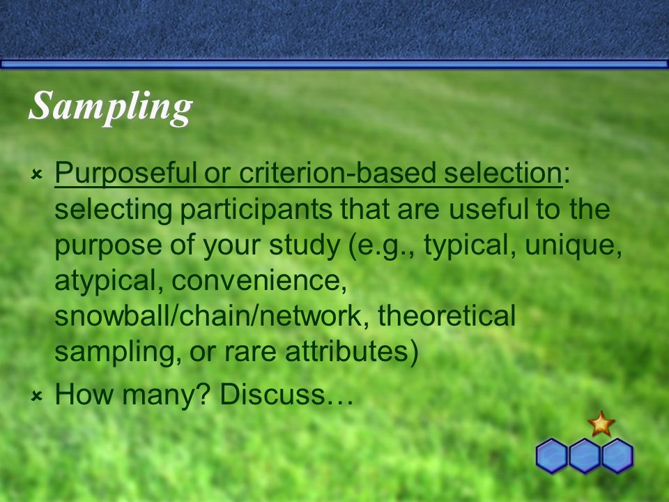 Sampling  Purposeful or criterion-based selection: selecting participants that are useful to the purpose of your study (e.g., typical, unique, atypical, convenience, snowball/chain/network, theoretical sampling, or rare attributes)  How many.