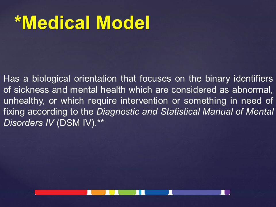Has a biological orientation that focuses on the binary identifiers of sickness and mental health which are considered as abnormal, unhealthy, or which require intervention or something in need of fixing according to the Diagnostic and Statistical Manual of Mental Disorders IV (DSM IV).** *Medical Model
