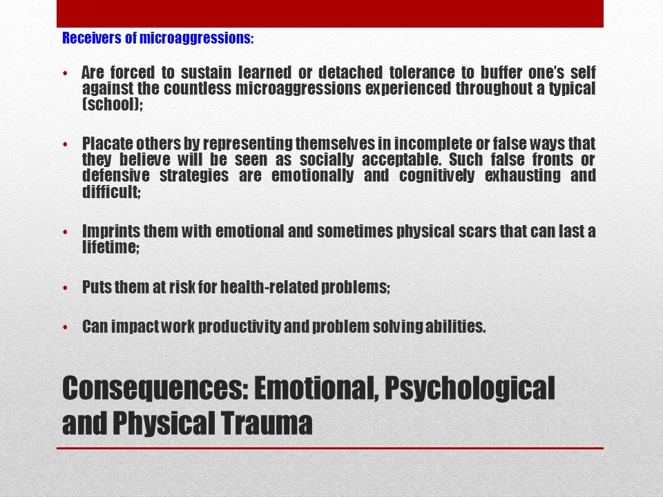 Consequences: Emotional, Psychological and Physical Trauma Receivers of microaggressions: Are forced to sustain learned or detached tolerance to buffer one's self against the countless microaggressions experienced throughout a typical (school); Placate others by representing themselves in incomplete or false ways that they believe will be seen as socially acceptable.