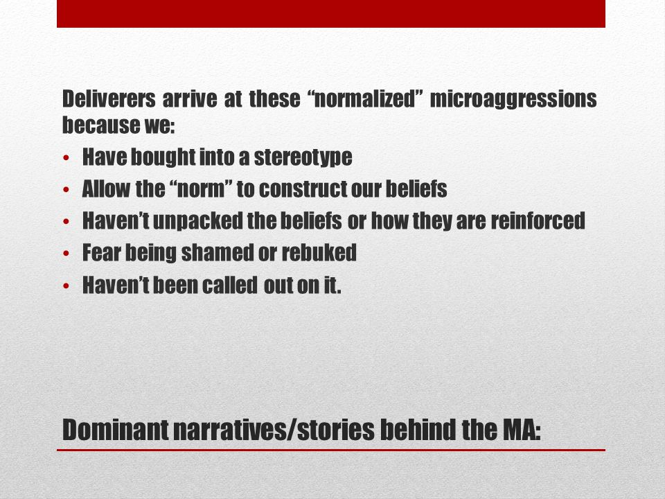 Dominant narratives/stories behind the MA: Deliverers arrive at these normalized microaggressions because we: Have bought into a stereotype Allow the norm to construct our beliefs Haven't unpacked the beliefs or how they are reinforced Fear being shamed or rebuked Haven't been called out on it.