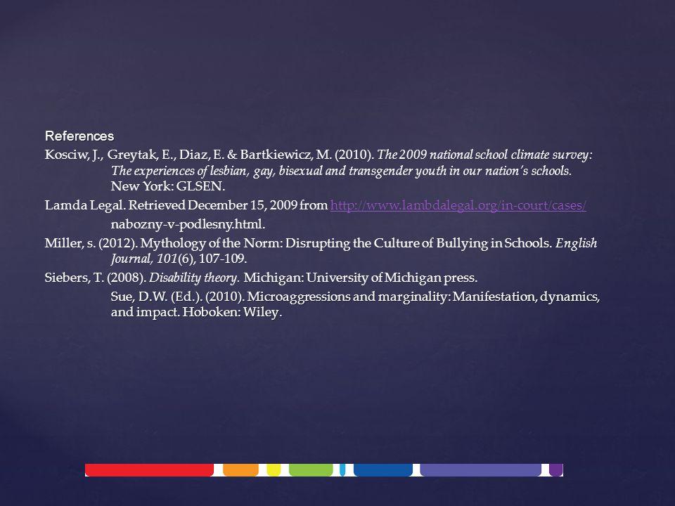 References Kosciw, J., Greytak, E., Diaz, E. & Bartkiewicz, M. (2010). The 2009 national school climate survey: The experiences of lesbian, gay, bisex