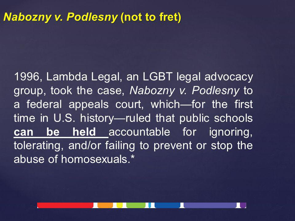 1996, Lambda Legal, an LGBT legal advocacy group, took the case, Nabozny v. Podlesny to a federal appeals court, which—for the first time in U.S. hist