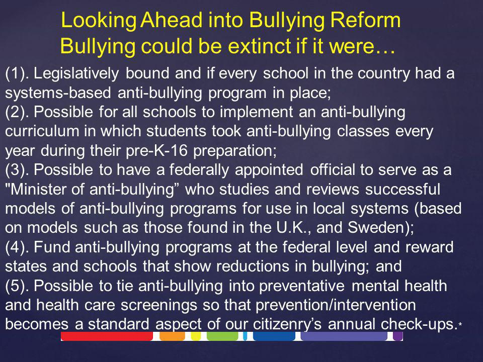 Looking Ahead into Bullying Reform Bullying could be extinct if it were… (1). Legislatively bound and if every school in the country had a systems-bas