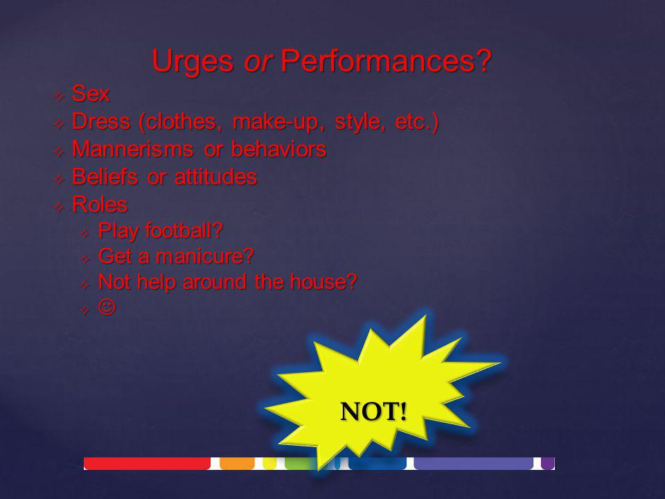 Urges or Performances? SSSSex DDDDress (clothes, make-up, style, etc.) MMMMannerisms or behaviors BBBBeliefs or attitudes RRRRoles