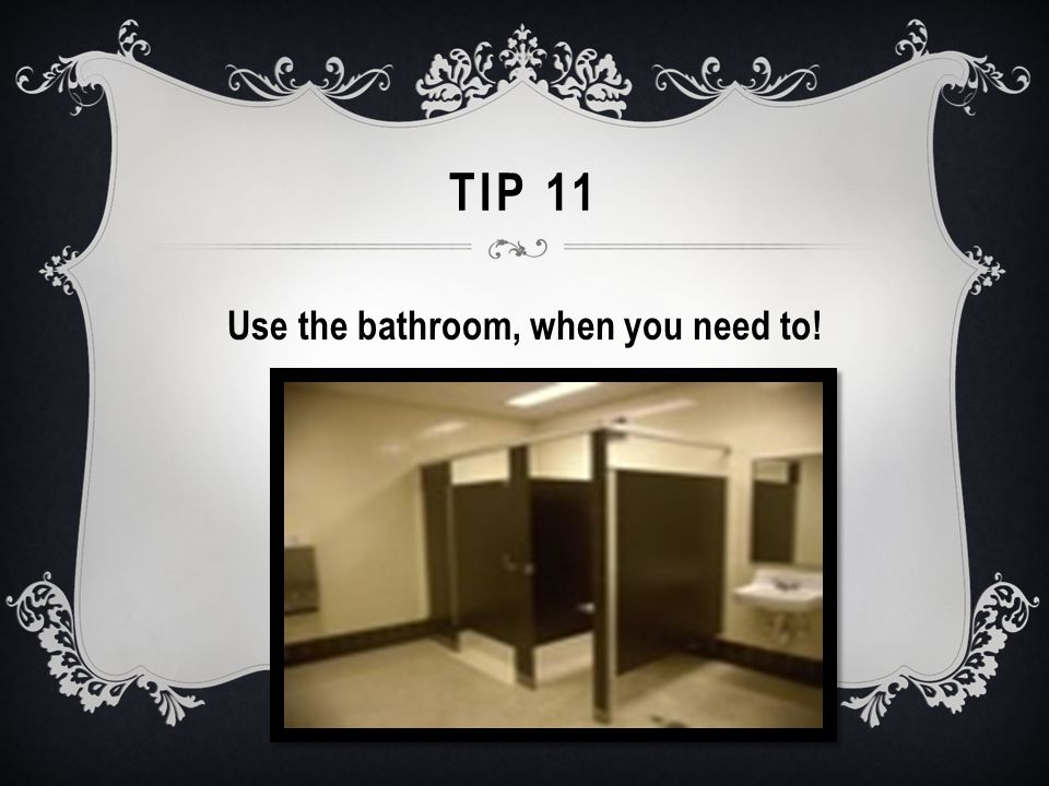 TIP 11 Use the bathroom, when you need to!