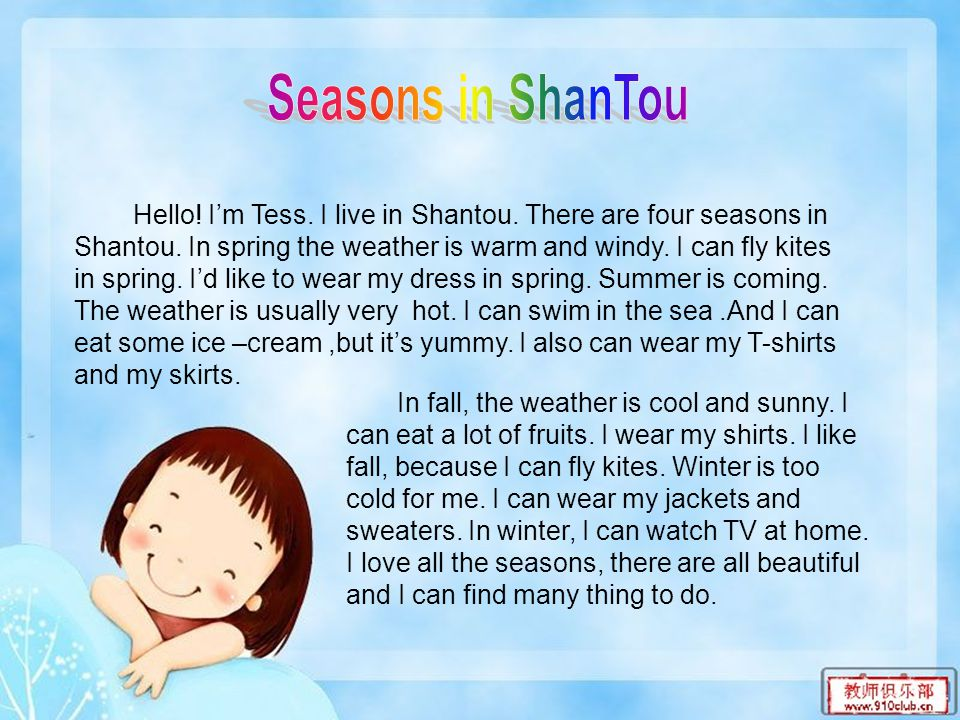 Hello! I'm Tess. I live in Shantou. There are four seasons in Shantou. In spring the weather is warm and windy. I can fly kites in spring. I'd like to