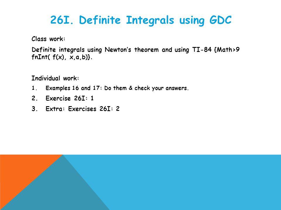 26I. Definite Integrals using GDC Class work: Definite integrals using Newton's theorem and using TI-84 {Math>9 fnInt( f(x), x,a,b)}. Individual work: