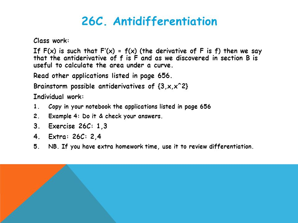 26C. Antidifferentiation Class work: If F(x) is such that F'(x) = f(x) (the derivative of F is f) then we say that the antiderivative of f is F and as
