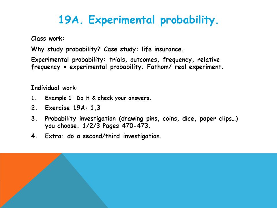 19A. Experimental probability. Class work: Why study probability? Case study: life insurance. Experimental probability: trials, outcomes, frequency, r