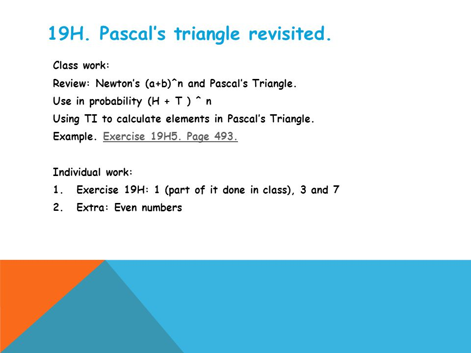 19H. Pascal's triangle revisited. Class work: Review: Newton's (a+b)^n and Pascal's Triangle. Use in probability (H + T ) ^ n Using TI to calculate el