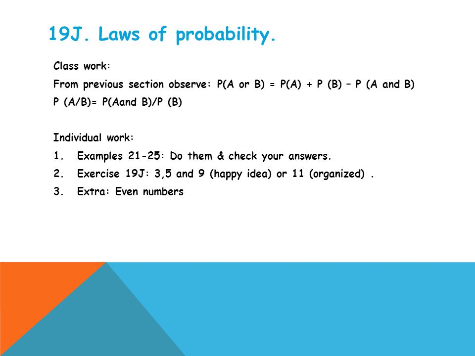 19J. Laws of probability. Class work: From previous section observe: P(A or B) = P(A) + P (B) – P (A and B) P (A/B)= P(Aand B)/P (B) Individual work:
