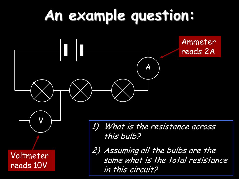 An example question: V A 1)What is the resistance across this bulb? 2)Assuming all the bulbs are the same what is the total resistance in this circuit