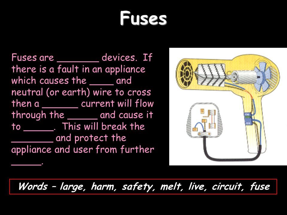 Fuses Fuses are _______ devices. If there is a fault in an appliance which causes the ____ and neutral (or earth) wire to cross then a ______ current