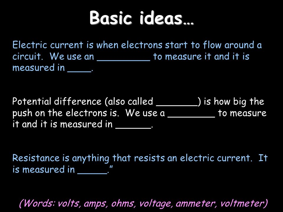 Basic ideas… Electric current is when electrons start to flow around a circuit. We use an _________ to measure it and it is measured in ____. Potentia