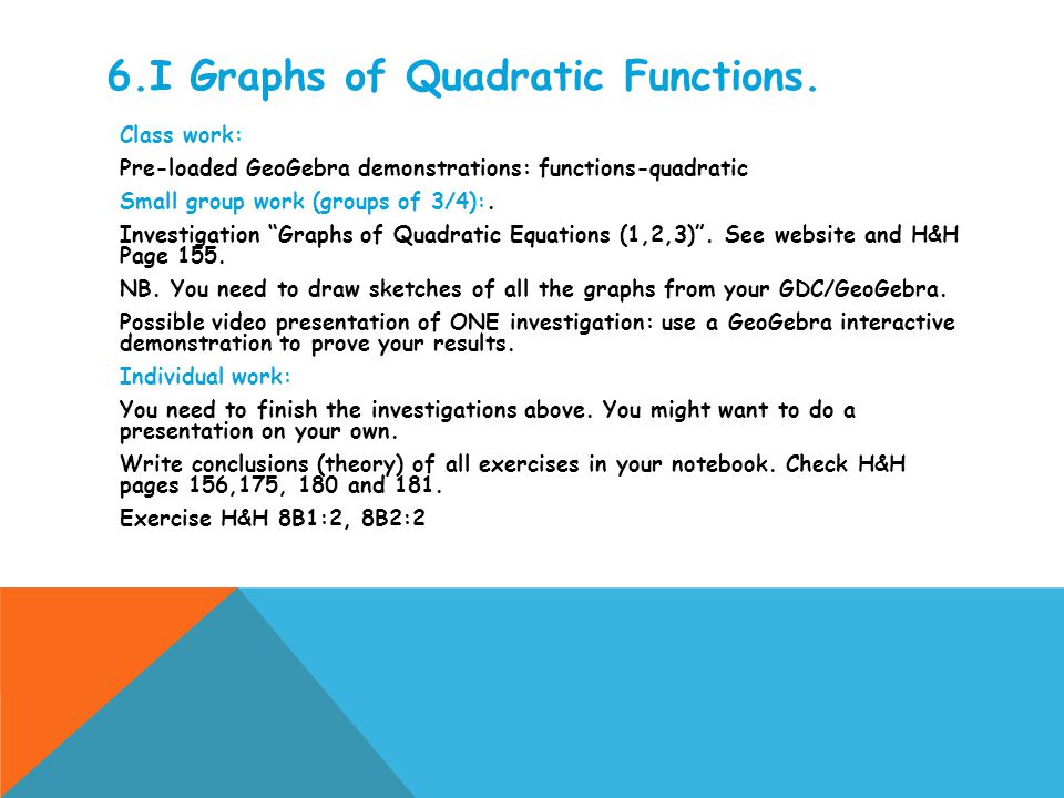 6.I Graphs of Quadratic Functions. Class work: Pre-loaded GeoGebra demonstrations: functions-quadratic Small group work (groups of 3/4):. Investigatio