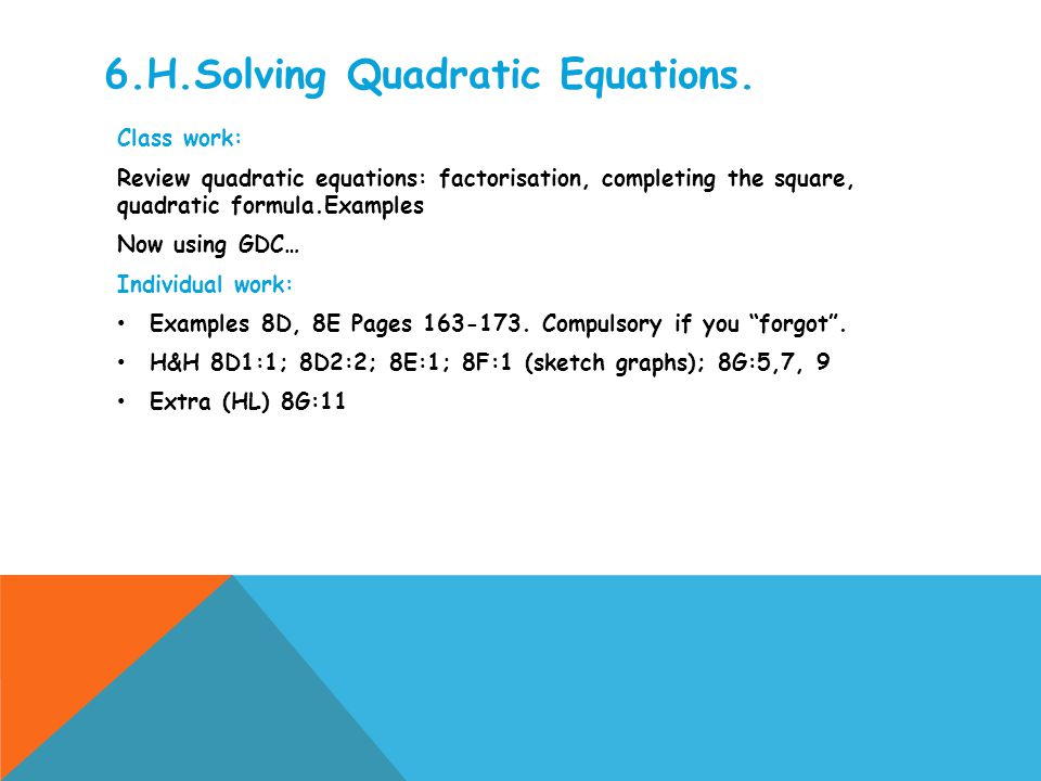 6.H.Solving Quadratic Equations. Class work: Review quadratic equations: factorisation, completing the square, quadratic formula.Examples Now using GD