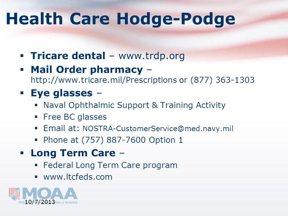 Health Care Hodge-Podge  Tricare dental – www.trdp.org  Mail Order pharmacy – http://www.tricare.mil/Prescriptions or (877) 363-1303  Eye glasses –