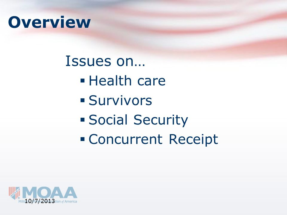 Overview Issues on…  Health care  Survivors  Social Security  Concurrent Receipt 10/7/2013