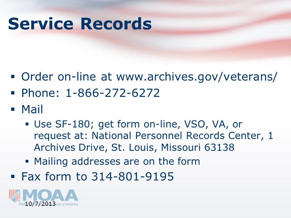 Service Records  Order on-line at www.archives.gov/veterans/  Phone: 1-866-272-6272  Mail  Use SF-180; get form on-line, VSO, VA, or request at: N