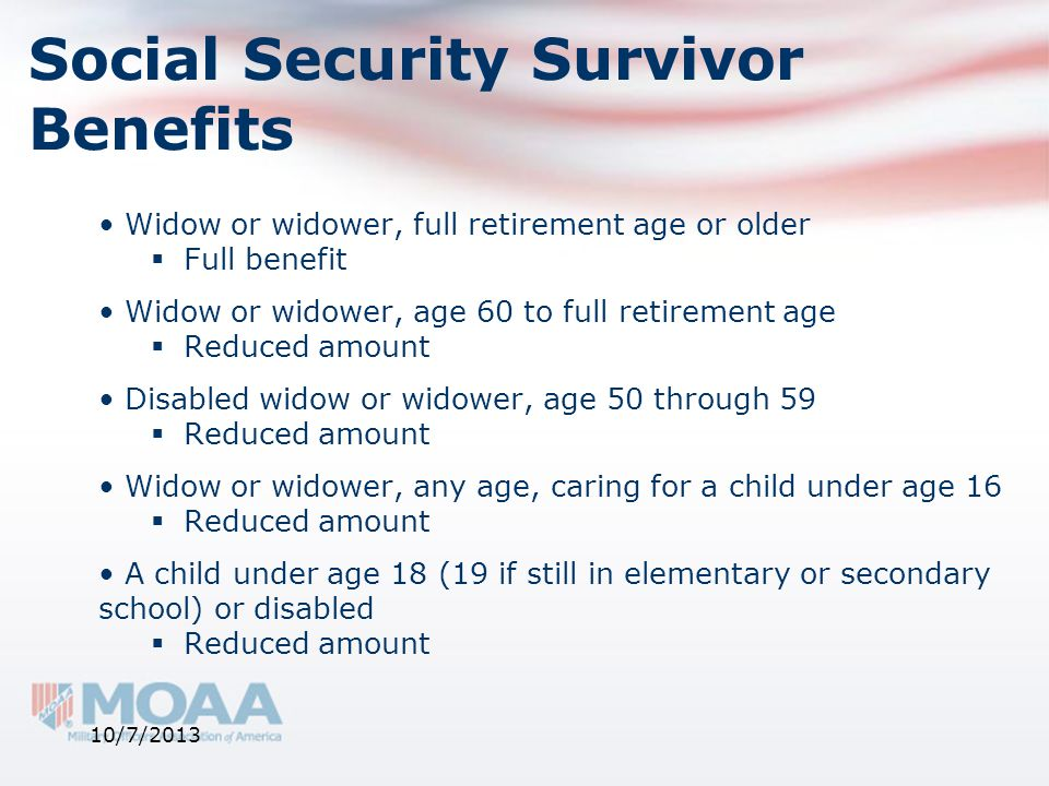 Social Security Survivor Benefits Widow or widower, full retirement age or older  Full benefit Widow or widower, age 60 to full retirement age  Redu