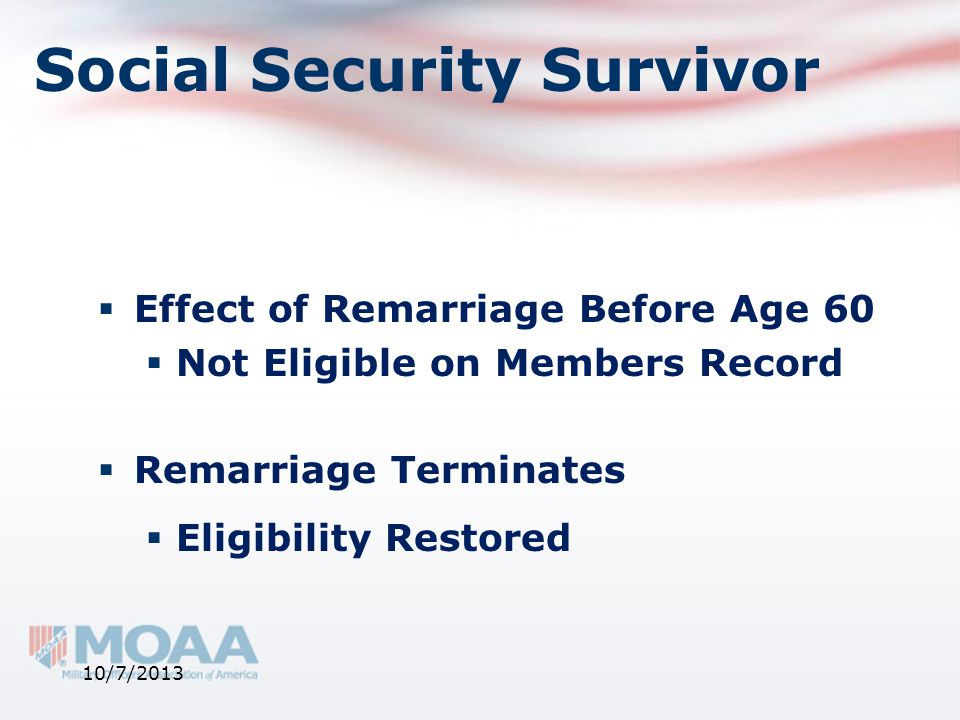 Social Security Survivor  Effect of Remarriage Before Age 60  Not Eligible on Members Record  Remarriage Terminates  Eligibility Restored 10/7/201