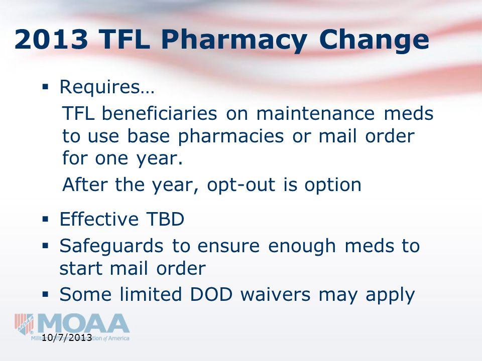2013 TFL Pharmacy Change  Requires… TFL beneficiaries on maintenance meds to use base pharmacies or mail order for one year. After the year, opt-out