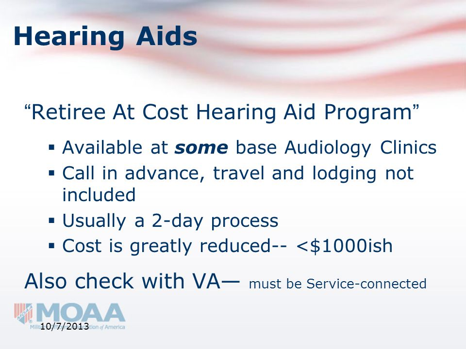 """Hearing Aids """"Retiree At Cost Hearing Aid Program""""  Available at some base Audiology Clinics  Call in advance, travel and lodging not included  Usu"""