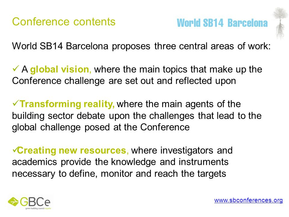 Conference contents www.sbconferences.org World SB14 Barcelona proposes three central areas of work: A global vision, where the main topics that make up the Conference challenge are set out and reflected upon Transforming reality, where the main agents of the building sector debate upon the challenges that lead to the global challenge posed at the Conference Creating new resources, where investigators and academics provide the knowledge and instruments necessary to define, monitor and reach the targets