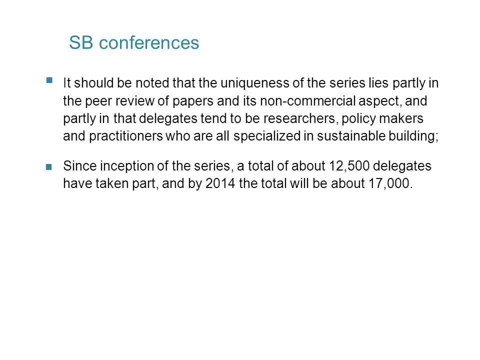  It should be noted that the uniqueness of the series lies partly in the peer review of papers and its non-commercial aspect, and partly in that delegates tend to be researchers, policy makers and practitioners who are all specialized in sustainable building; n Since inception of the series, a total of about 12,500 delegates have taken part, and by 2014 the total will be about 17,000.
