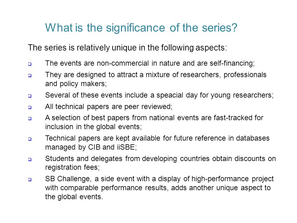 The series is relatively unique in the following aspects:  The events are non-commercial in nature and are self-financing;  They are designed to attract a mixture of researchers, professionals and policy makers;  Several of these events include a speacial day for young researchers;  All technical papers are peer reviewed;  A selection of best papers from national events are fast-tracked for inclusion in the global events;  Technical papers are kept available for future reference in databases managed by CIB and iiSBE;  Students and delegates from developing countries obtain discounts on registration fees;  SB Challenge, a side event with a display of high-performance project with comparable performance results, adds another unique aspect to the global events.