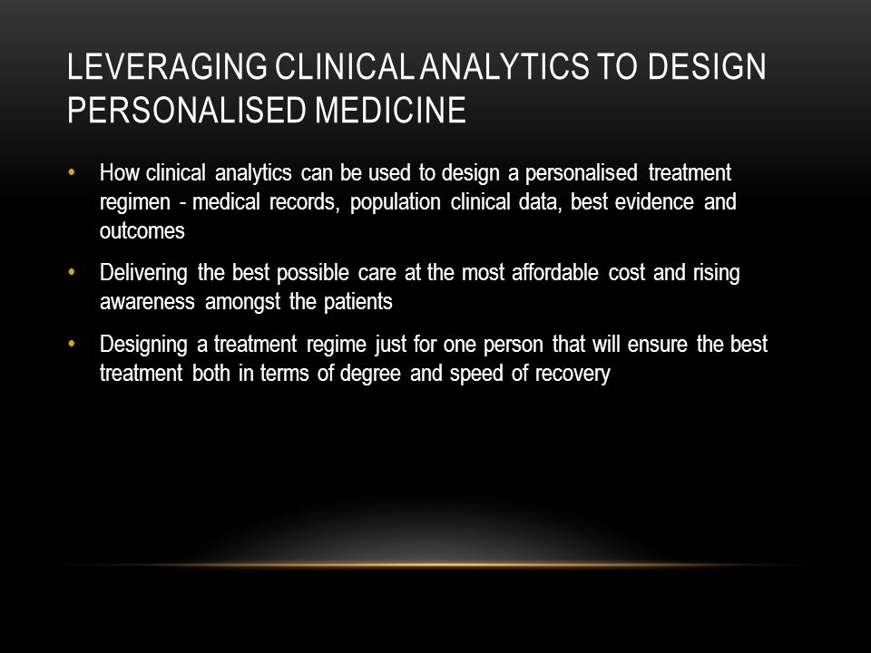 How clinical analytics can be used to design a personalised treatment regimen - medical records, population clinical data, best evidence and outcomes Delivering the best possible care at the most affordable cost and rising awareness amongst the patients Designing a treatment regime just for one person that will ensure the best treatment both in terms of degree and speed of recovery