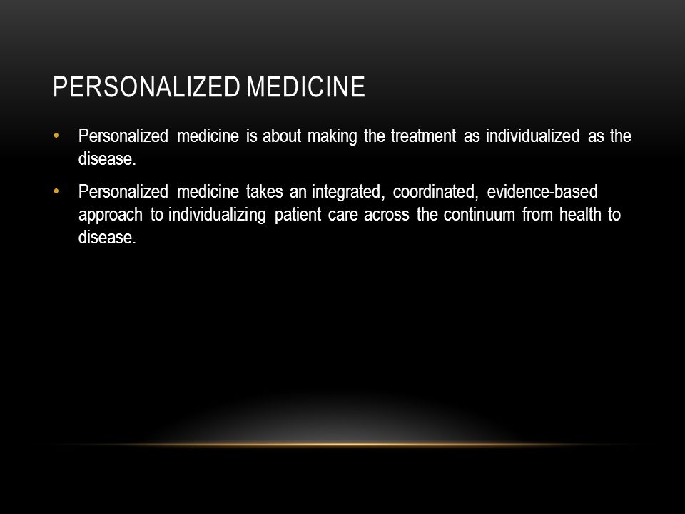 PERSONALIZED MEDICINE Personalized medicine is about making the treatment as individualized as the disease.