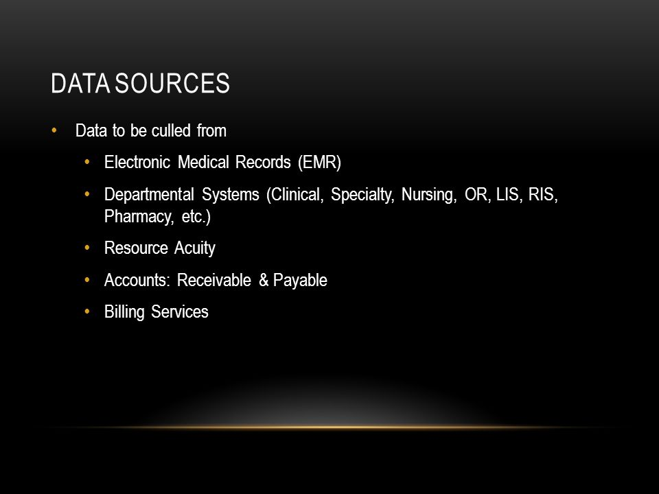 DATA SOURCES Data to be culled from Electronic Medical Records (EMR) Departmental Systems (Clinical, Specialty, Nursing, OR, LIS, RIS, Pharmacy, etc.) Resource Acuity Accounts: Receivable & Payable Billing Services