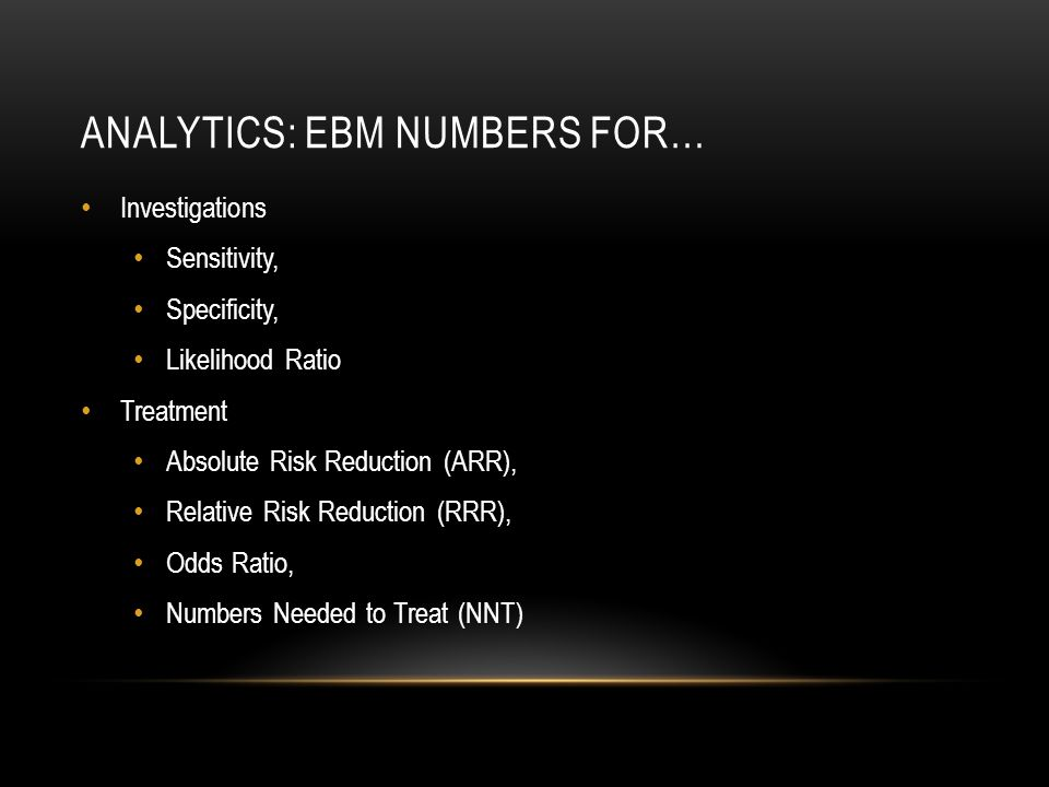 ANALYTICS: EBM NUMBERS FOR… Investigations Sensitivity, Specificity, Likelihood Ratio Treatment Absolute Risk Reduction (ARR), Relative Risk Reduction (RRR), Odds Ratio, Numbers Needed to Treat (NNT)