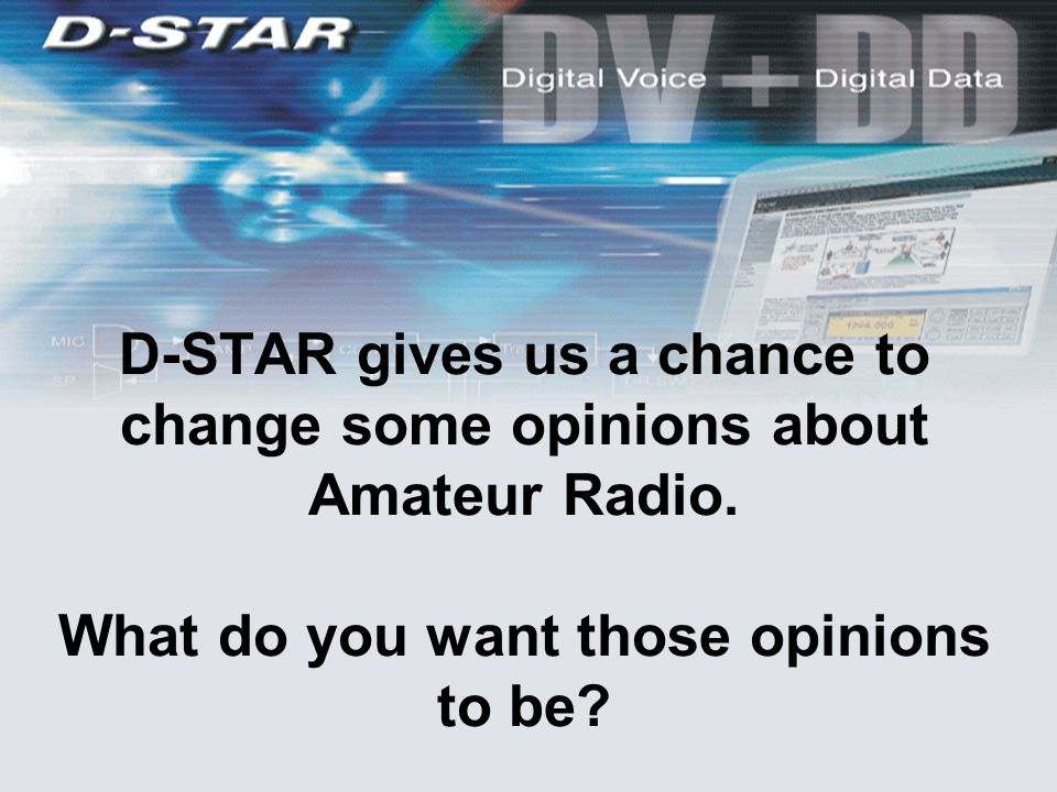D-STAR gives us a chance to change some opinions about Amateur Radio. What do you want those opinions to be?