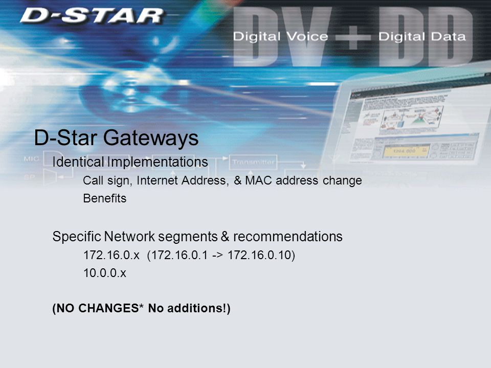 D-Star Gateways Identical Implementations Call sign, Internet Address, & MAC address change Benefits Specific Network segments & recommendations 172.16.0.x (172.16.0.1 -> 172.16.0.10) 10.0.0.x (NO CHANGES* No additions!)