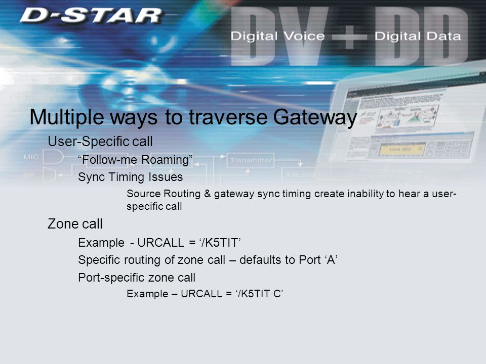 Multiple ways to traverse Gateway User-Specific call Follow-me Roaming Sync Timing Issues Source Routing & gateway sync timing create inability to hear a user- specific call Zone call Example - URCALL = '/K5TIT' Specific routing of zone call – defaults to Port 'A' Port-specific zone call Example – URCALL = '/K5TIT C'