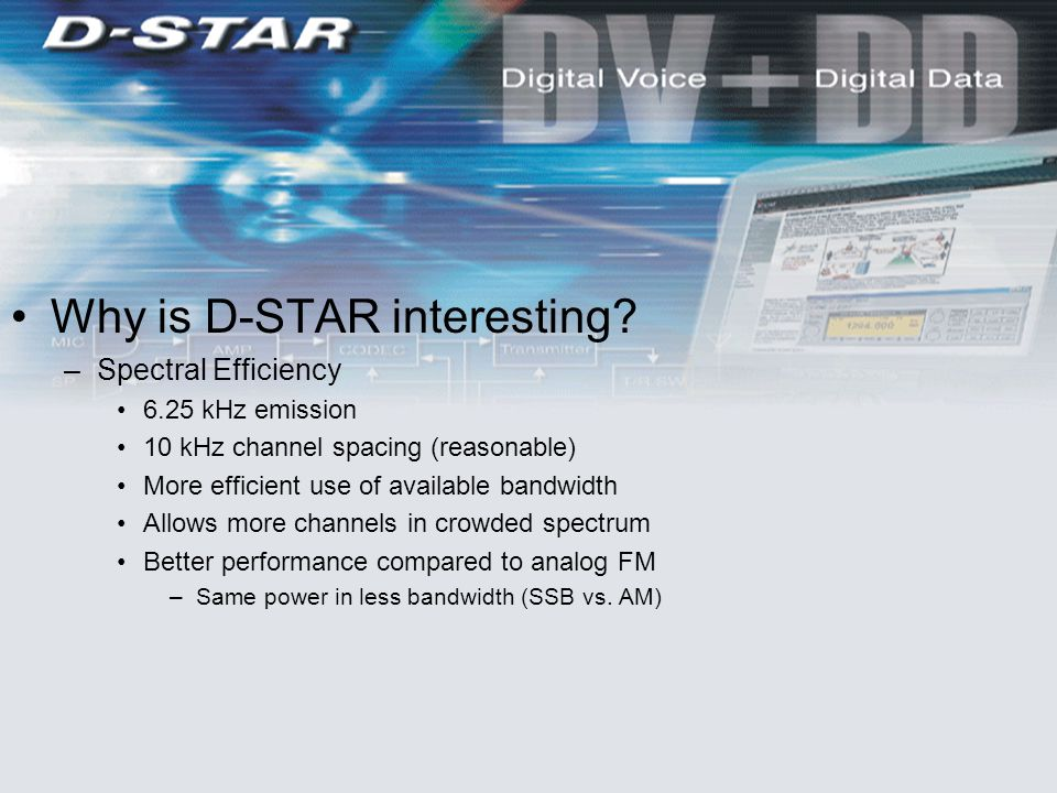 Why is D-STAR interesting? –Spectral Efficiency 6.25 kHz emission 10 kHz channel spacing (reasonable) More efficient use of available bandwidth Allows