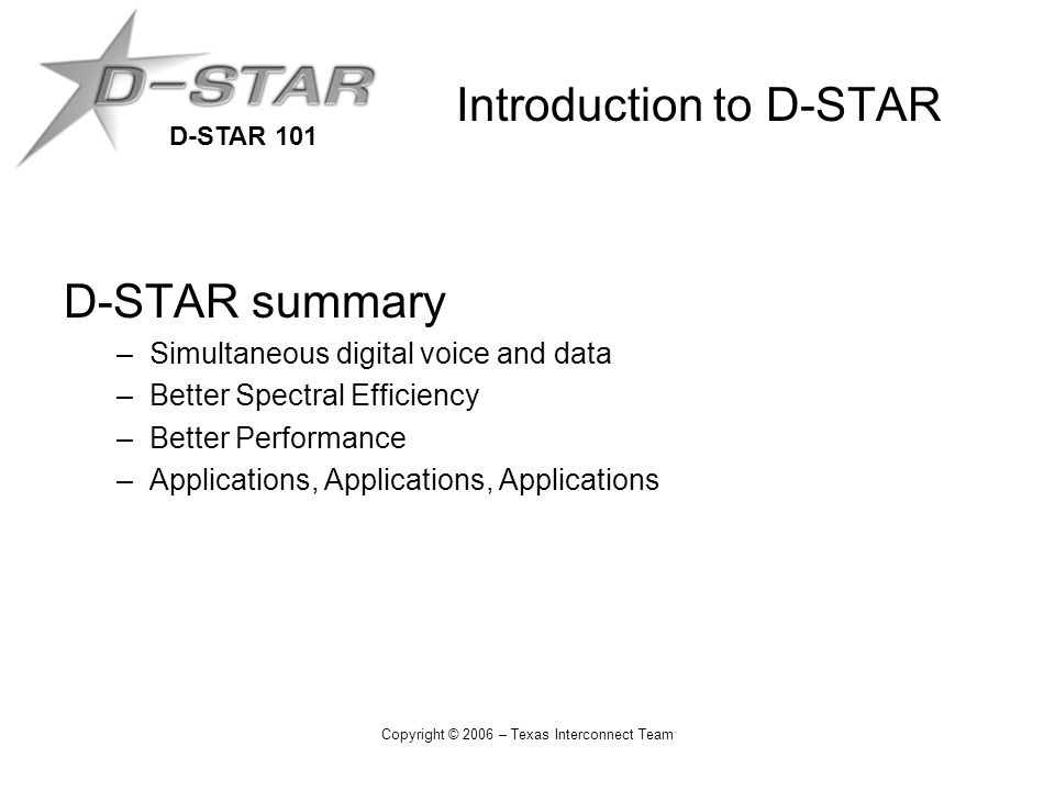 D-STAR 101 Copyright © 2006 – Texas Interconnect Team Introduction to D-STAR D-STAR summary –Simultaneous digital voice and data –Better Spectral Effi