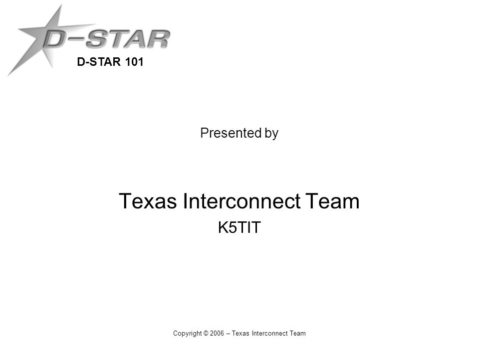 D-STAR 101 Copyright © 2006 – Texas Interconnect Team Presented by Texas Interconnect Team K5TIT