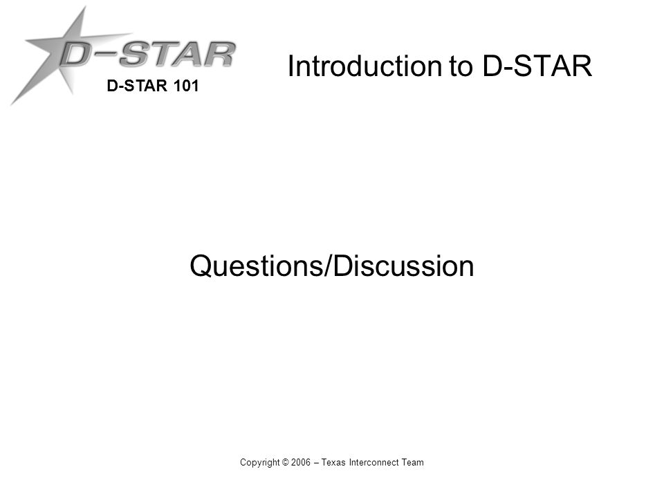 D-STAR 101 Copyright © 2006 – Texas Interconnect Team Introduction to D-STAR Questions/Discussion